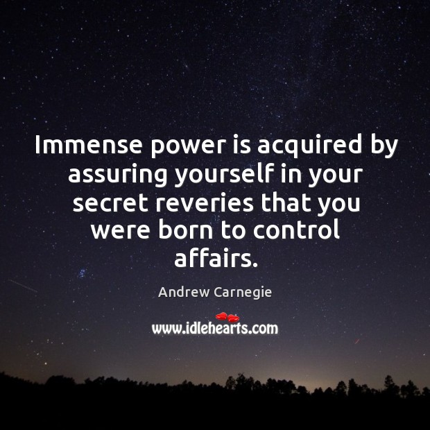 Image, Immense power is acquired by assuring yourself in your secret reveries that you were born to control affairs.