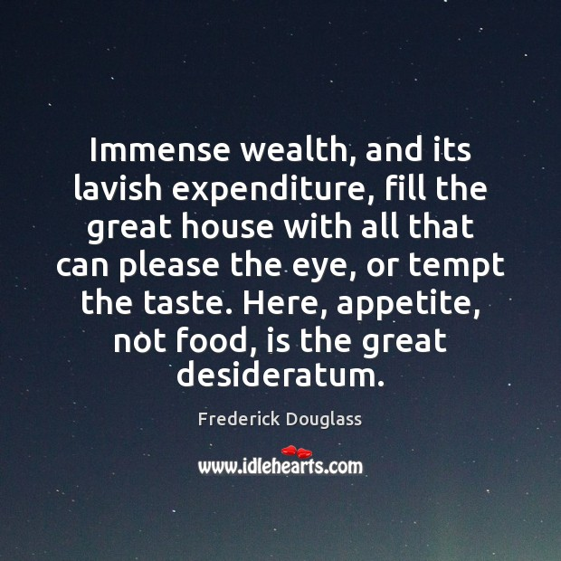 Immense wealth, and its lavish expenditure, fill the great house with all Frederick Douglass Picture Quote
