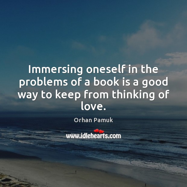 Immersing oneself in the problems of a book is a good way to keep from thinking of love. Orhan Pamuk Picture Quote