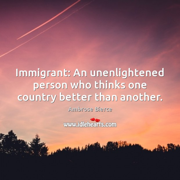 Image, Immigrant: An unenlightened person who thinks one country better than another.