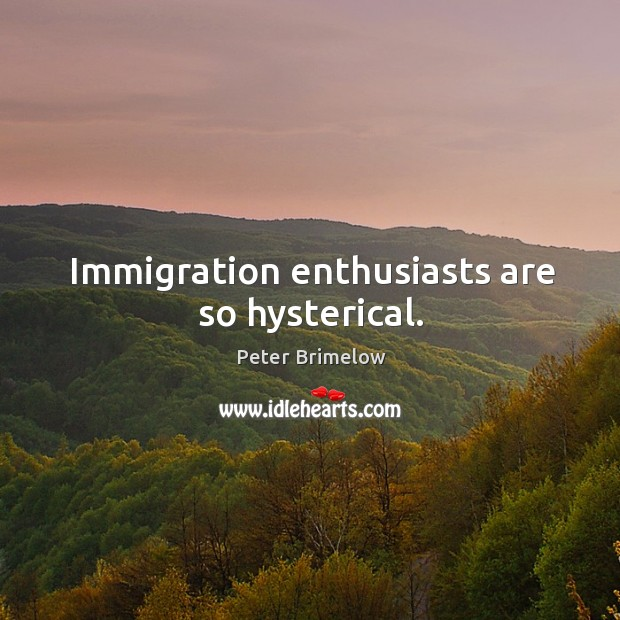Image, Immigration enthusiasts are so hysterical.