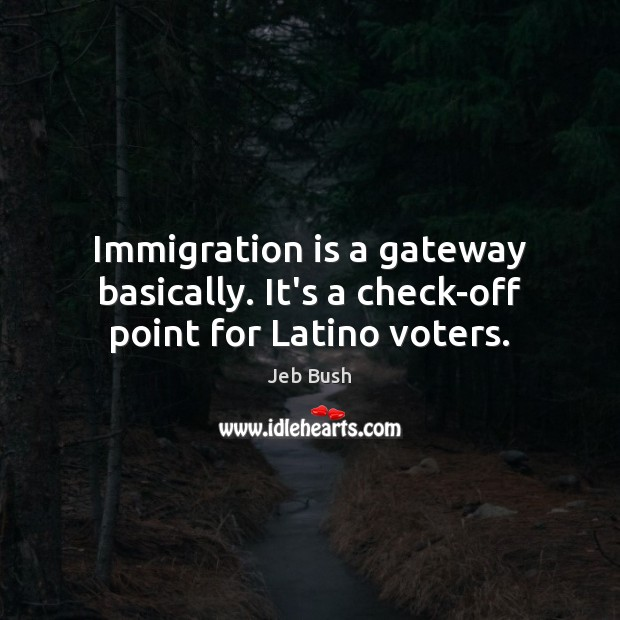 Immigration is a gateway basically. It's a check-off point for Latino voters. Jeb Bush Picture Quote
