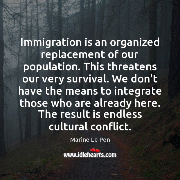 Immigration is an organized replacement of our population. This threatens our very Image