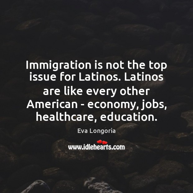 Immigration is not the top issue for Latinos. Latinos are like every Economy Quotes Image