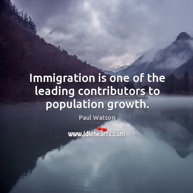 Immigration is one of the leading contributors to population growth. Paul Watson Picture Quote
