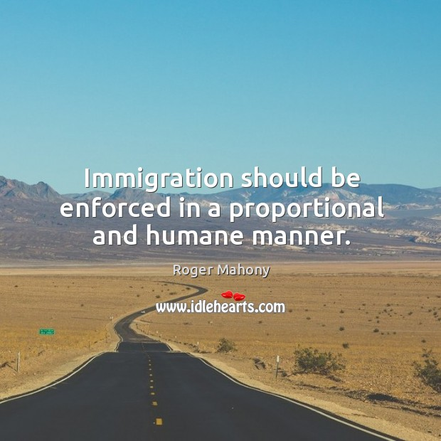 Immigration should be enforced in a proportional and humane manner. Roger Mahony Picture Quote