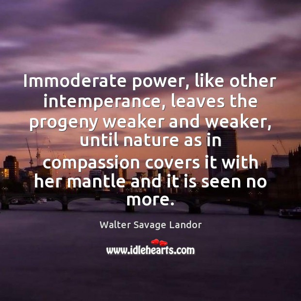 Immoderate power, like other intemperance, leaves the progeny weaker and weaker, until Walter Savage Landor Picture Quote