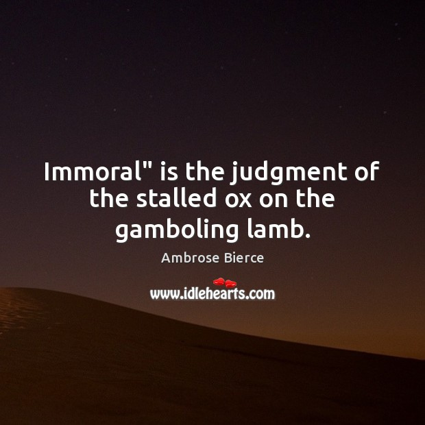"Immoral"" is the judgment of the stalled ox on the gamboling lamb. Ambrose Bierce Picture Quote"