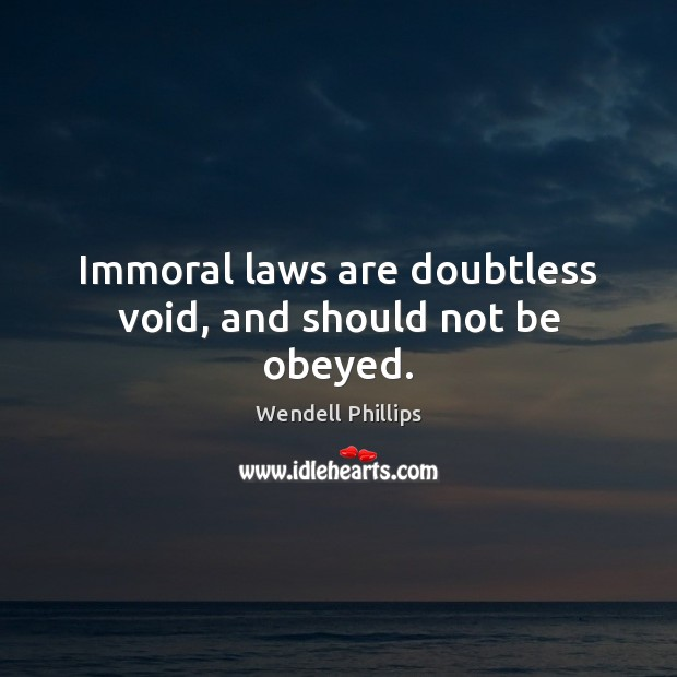 Immoral laws are doubtless void, and should not be obeyed. Wendell Phillips Picture Quote