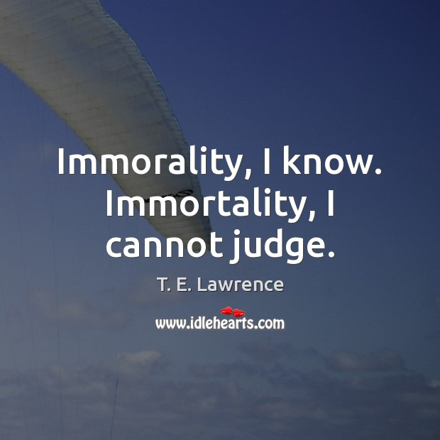 Immorality, I know. Immortality, I cannot judge. Image