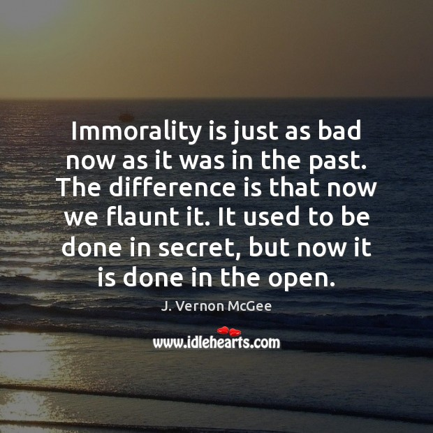 Immorality is just as bad now as it was in the past. J. Vernon McGee Picture Quote