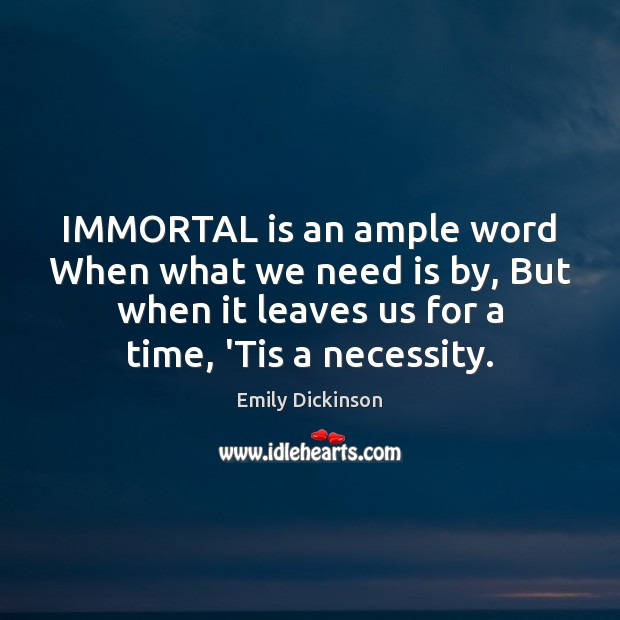 IMMORTAL is an ample word When what we need is by, But Emily Dickinson Picture Quote