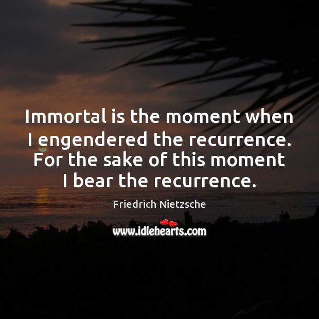 Immortal is the moment when I engendered the recurrence. For the sake Friedrich Nietzsche Picture Quote