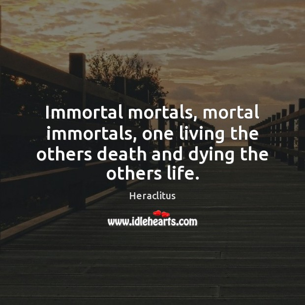 Immortal mortals, mortal immortals, one living the others death and dying the others life. Heraclitus Picture Quote