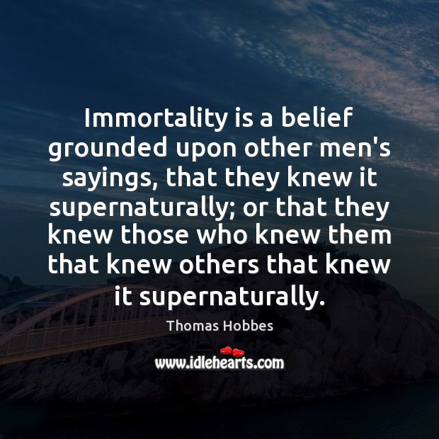 Immortality is a belief grounded upon other men's sayings, that they knew Image
