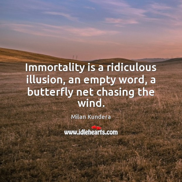 Immortality is a ridiculous illusion, an empty word, a butterfly net chasing the wind. Milan Kundera Picture Quote