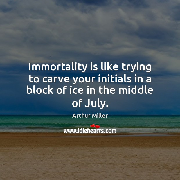 Image, Immortality is like trying to carve your initials in a block of ice in the middle of July.