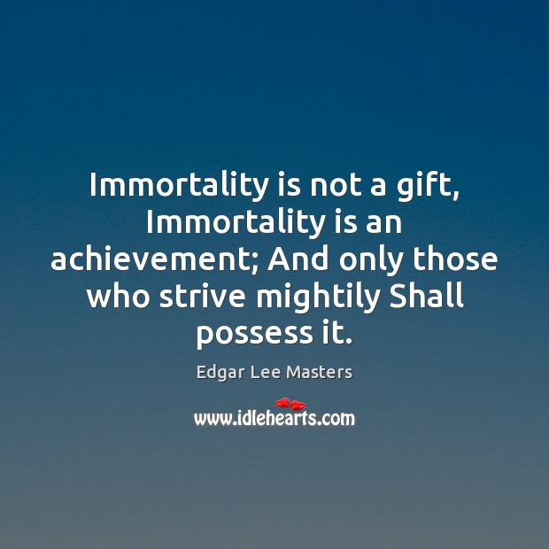 Immortality is not a gift, Immortality is an achievement; And only those Edgar Lee Masters Picture Quote