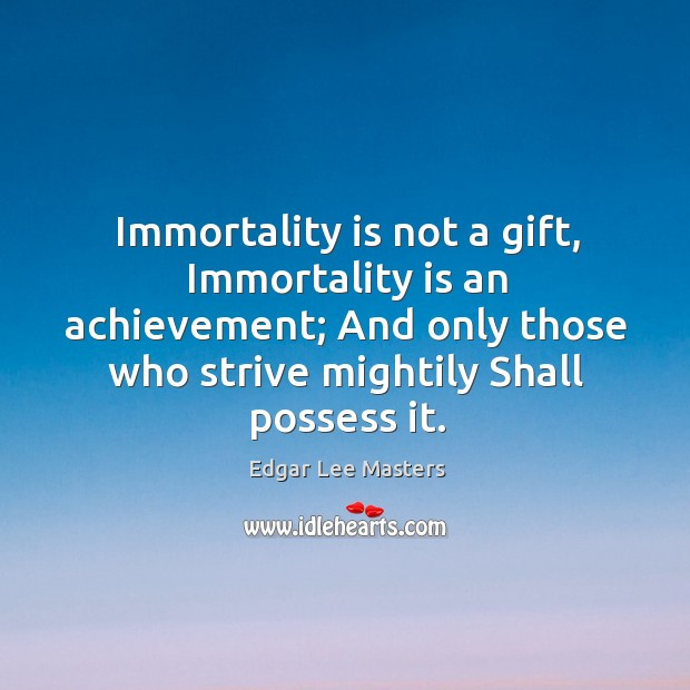 Immortality is not a gift, immortality is an achievement; and only those who strive mightily shall possess it. Edgar Lee Masters Picture Quote