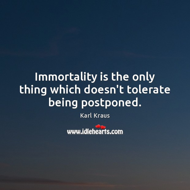 Image, Immortality is the only thing which doesn't tolerate being postponed.