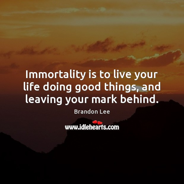 Image, Immortality is to live your life doing good things, and leaving your mark behind.