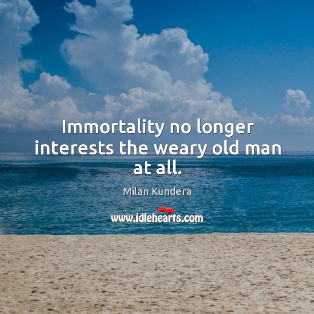 Immortality no longer interests the weary old man at all. Image