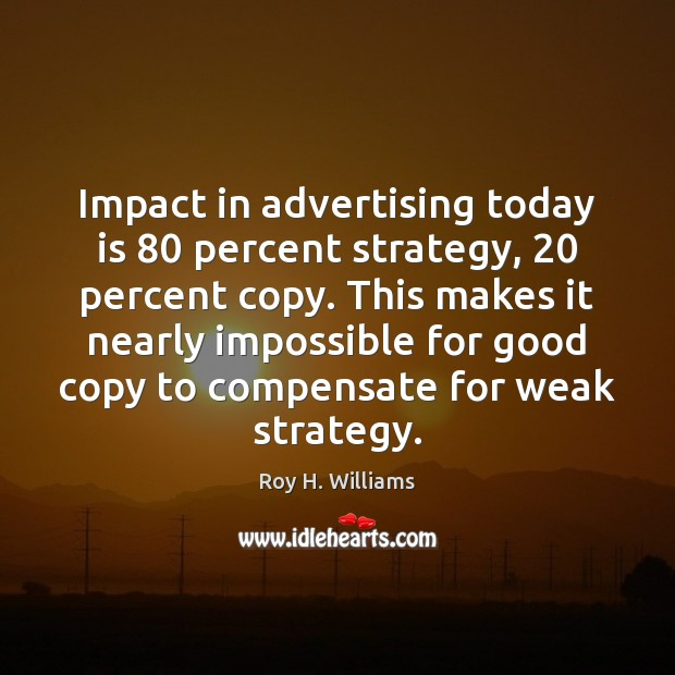 Impact in advertising today is 80 percent strategy, 20 percent copy. This makes it Roy H. Williams Picture Quote