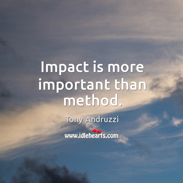 Impact is more important than method. Image