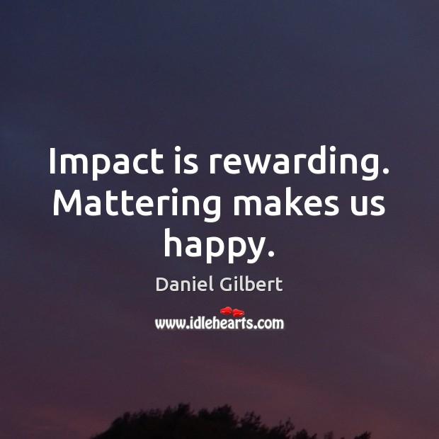 Impact is rewarding. Mattering makes us happy. Daniel Gilbert Picture Quote