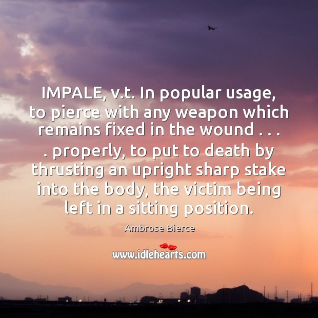 Image, IMPALE, v.t. In popular usage, to pierce with any weapon which
