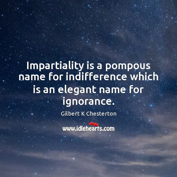 Impartiality is a pompous name for indifference which is an elegant name for ignorance. Image