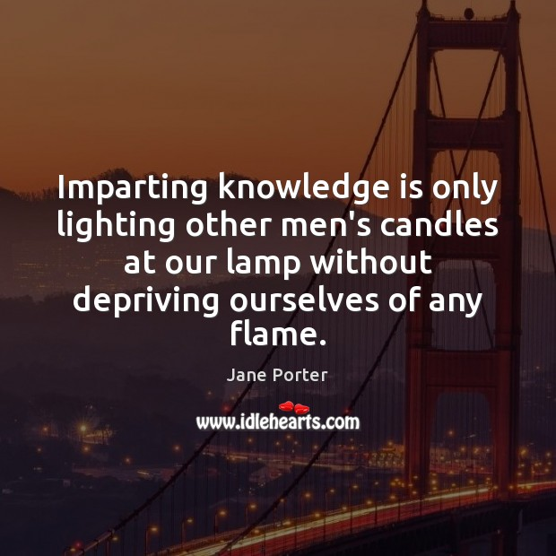 Image, Imparting knowledge is only lighting other men's candles at our lamp without