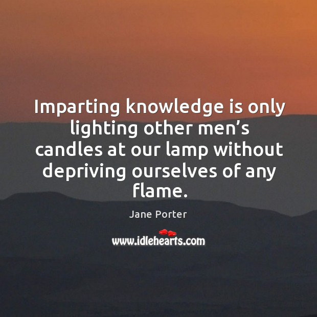 Imparting knowledge is only lighting other men's candles at our lamp without depriving ourselves of any flame. Jane Porter Picture Quote