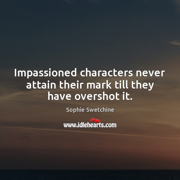 Impassioned characters never attain their mark till they have overshot it. Sophie Swetchine Picture Quote