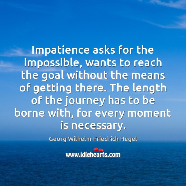 Impatience asks for the impossible, wants to reach the goal without the Georg Wilhelm Friedrich Hegel Picture Quote