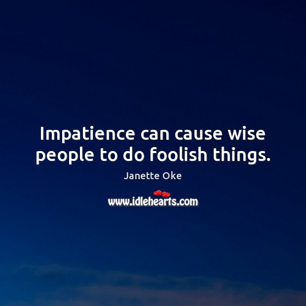 Impatience can cause wise people to do foolish things. Janette Oke Picture Quote