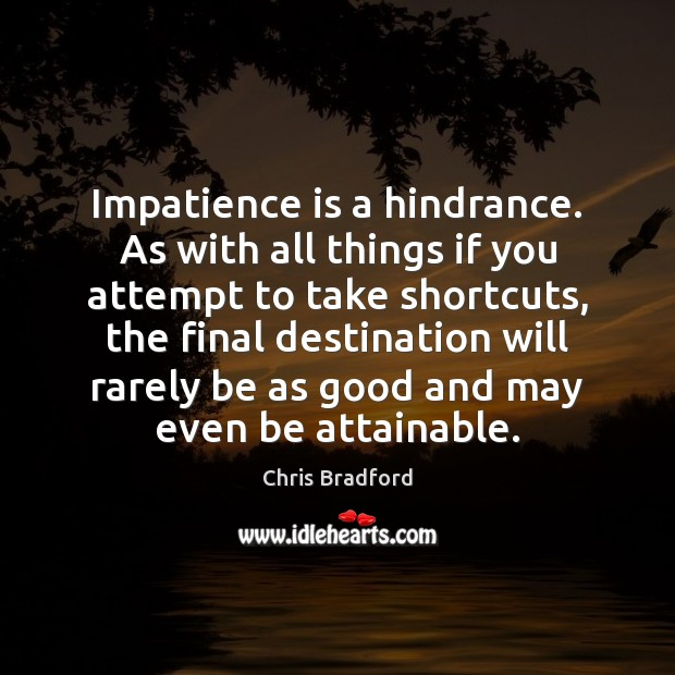 Impatience is a hindrance. As with all things if you attempt to Chris Bradford Picture Quote