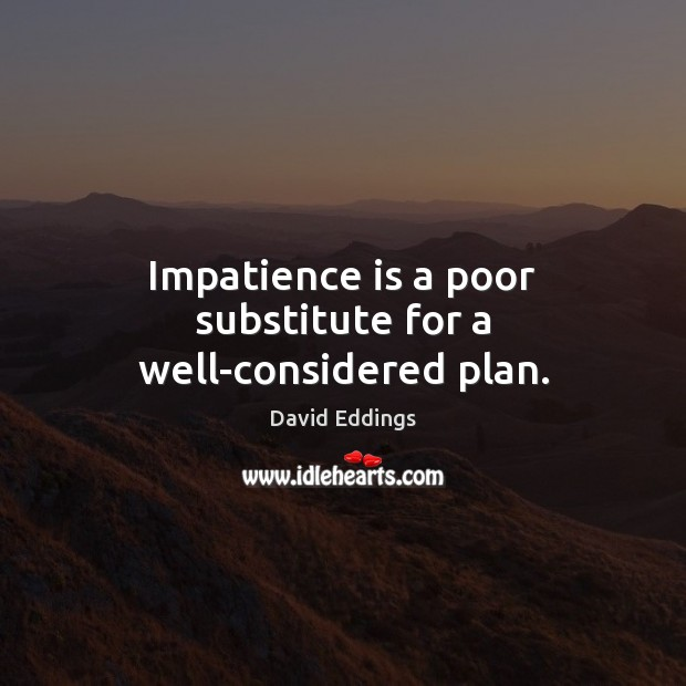 Impatience is a poor substitute for a well-considered plan. David Eddings Picture Quote