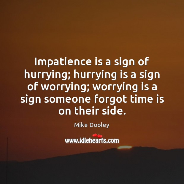 Impatience is a sign of hurrying; hurrying is a sign of worrying; Mike Dooley Picture Quote