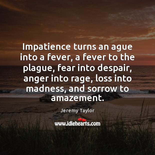 Impatience turns an ague into a fever, a fever to the plague, Jeremy Taylor Picture Quote