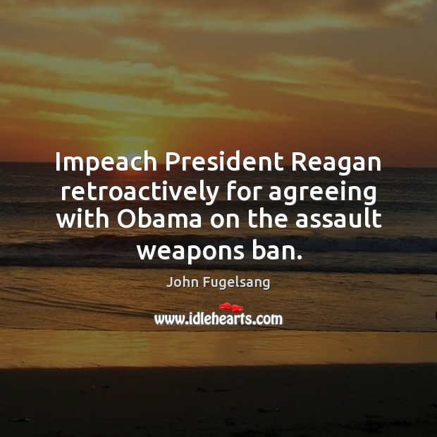 Image, Impeach President Reagan retroactively for agreeing with Obama on the assault weapons ban.