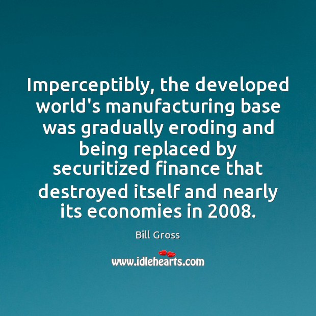 Imperceptibly, the developed world's manufacturing base was gradually eroding and being replaced Bill Gross Picture Quote