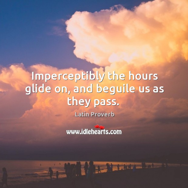 Image, Imperceptibly the hours glide on, and beguile us as they pass.