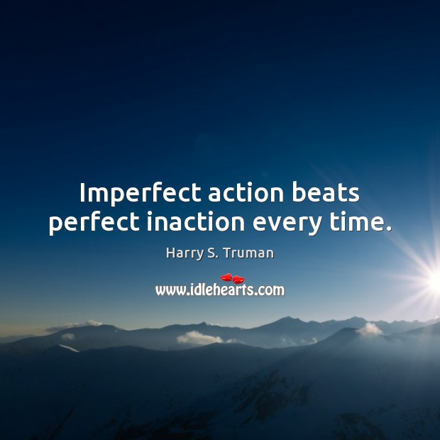 Imperfect action beats perfect inaction every time. Harry S. Truman Picture Quote