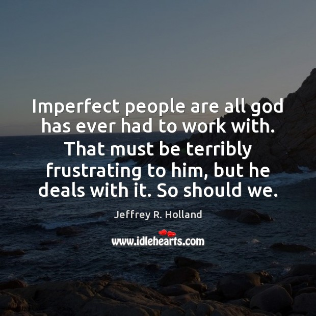 Imperfect people are all God has ever had to work with. That Jeffrey R. Holland Picture Quote