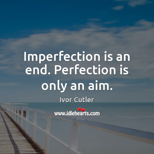 Imperfection is an end. Perfection is only an aim. Perfection Quotes Image
