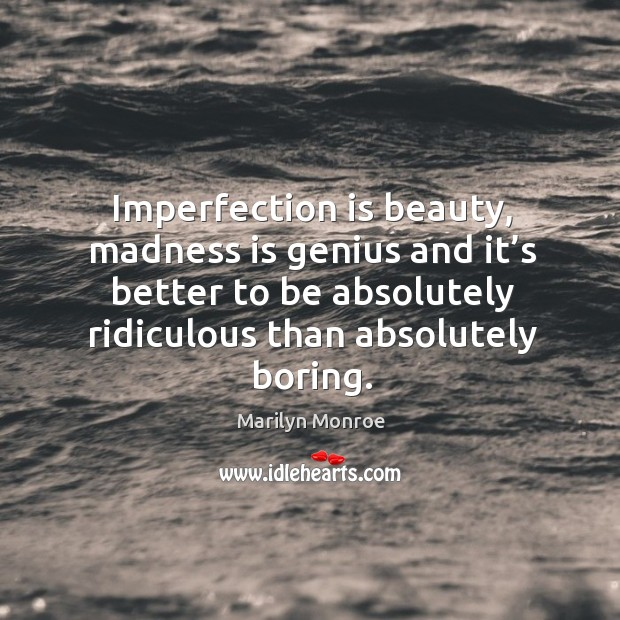Image, Imperfection is beauty, madness is genius and it's better to be absolutely ridiculous than absolutely boring.