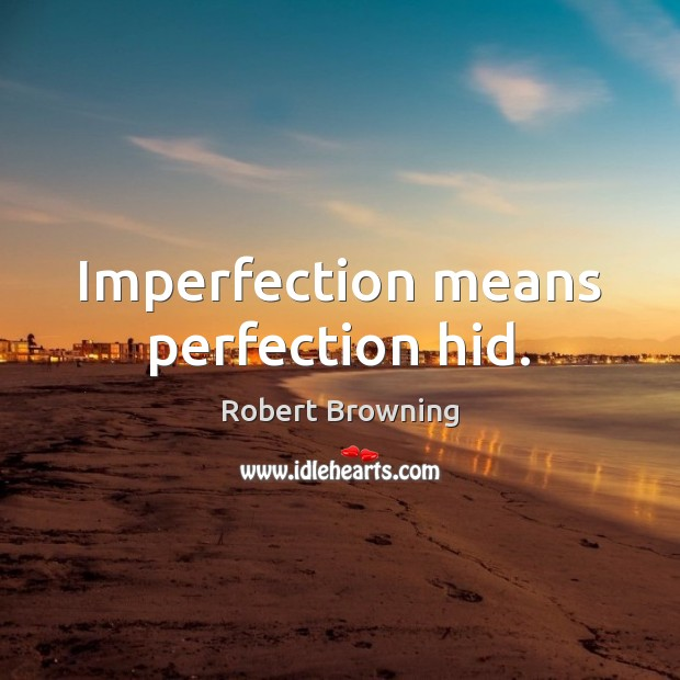 Imperfection means perfection hid. Robert Browning Picture Quote