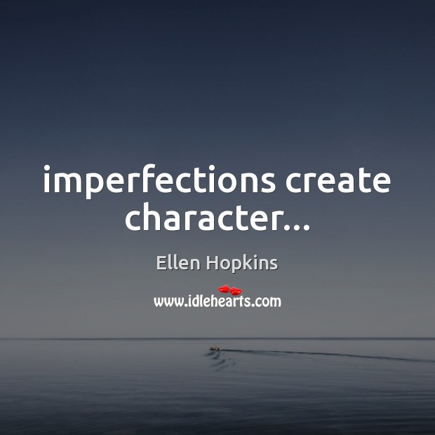 Imperfections create character… Ellen Hopkins Picture Quote