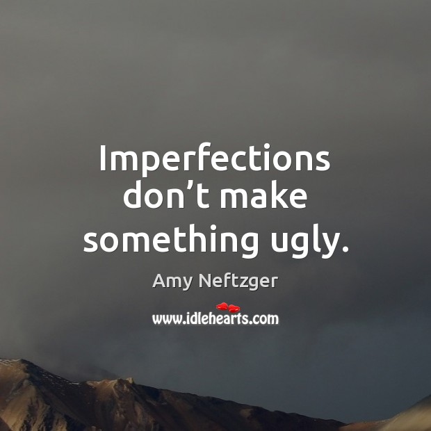 Image, Imperfections don't make something ugly.